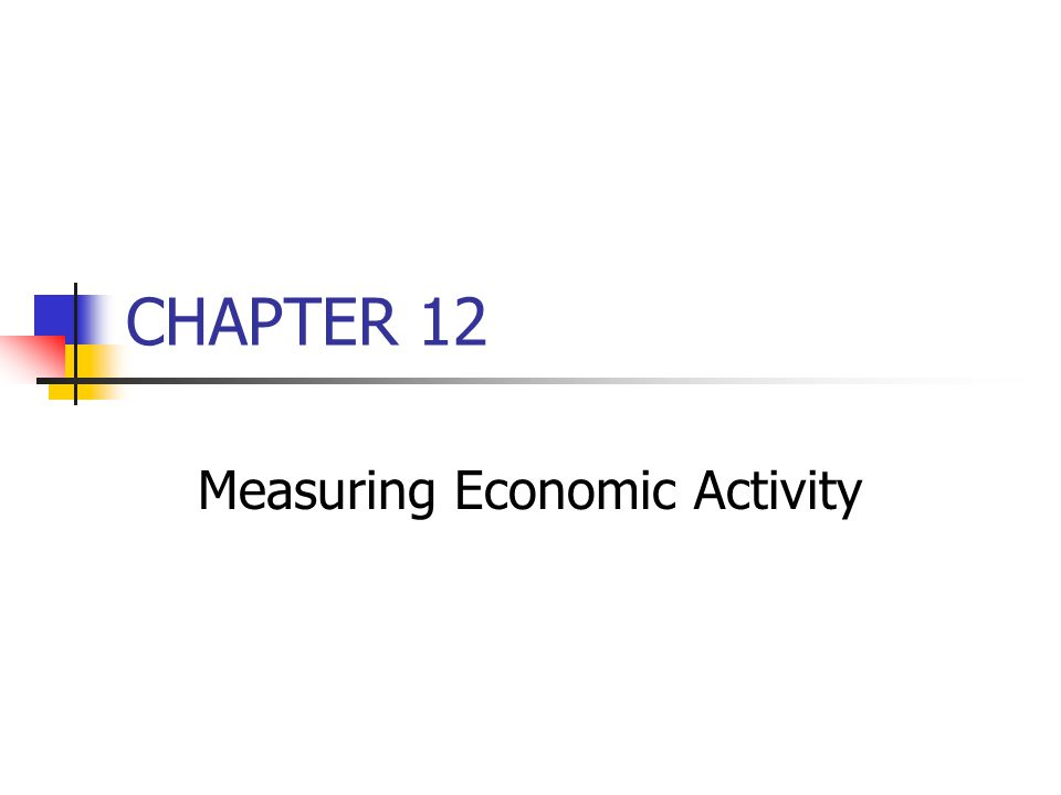 CHAPTER 12 Measuring Economic Activity