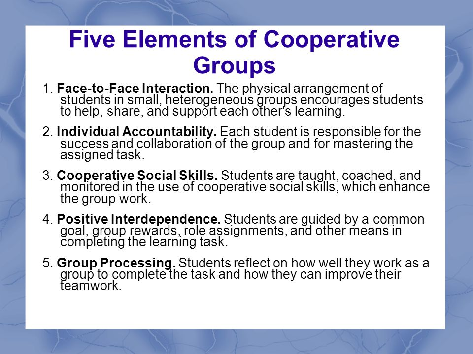 Five Elements of Cooperative Groups 1. Face-to-Face Interaction. The physical arrangement of students in small, heterogeneous groups encourages studen