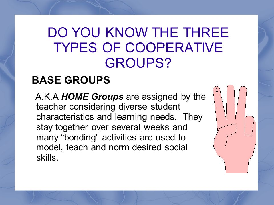DO YOU KNOW THE THREE TYPES OF COOPERATIVE GROUPS? BASE GROUPS A.K.A HOME Groups are assigned by the teacher considering diverse student characteristi