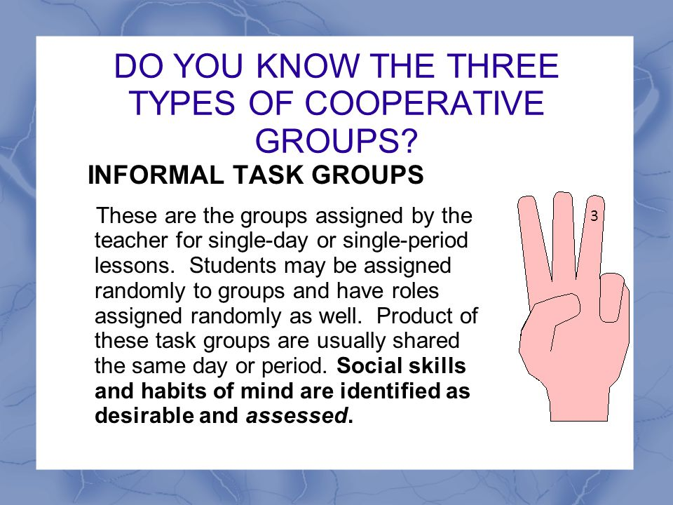 DO YOU KNOW THE THREE TYPES OF COOPERATIVE GROUPS? INFORMAL TASK GROUPS These are the groups assigned by the teacher for single-day or single-period l