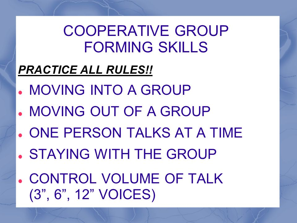 COOPERATIVE GROUP FORMING SKILLS PRACTICE ALL RULES!! MOVING INTO A GROUP MOVING OUT OF A GROUP ONE PERSON TALKS AT A TIME STAYING WITH THE GROUP CONT