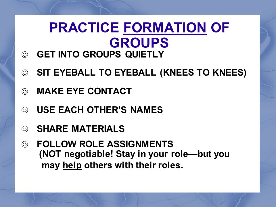 PRACTICE FORMATION OF GROUPS GET INTO GROUPS QUIETLY SIT EYEBALL TO EYEBALL (KNEES TO KNEES) MAKE EYE CONTACT USE EACH OTHER'S NAMES SHARE MATERIALS F