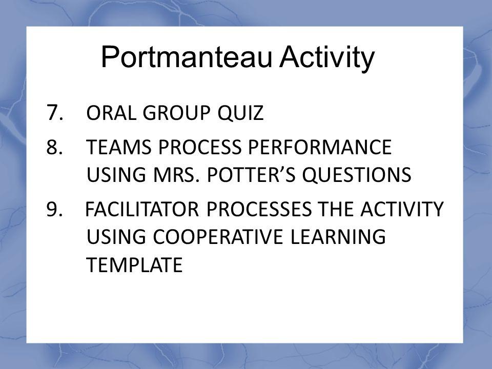 Portmanteau Activity 7.ORAL GROUP QUIZ 8.TEAMS PROCESS PERFORMANCE USING MRS. POTTER'S QUESTIONS 9. FACILITATOR PROCESSES THE ACTIVITY USING COOPERATI
