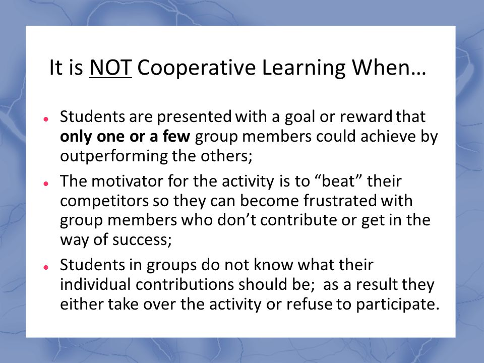 It is NOT Cooperative Learning When… Students are presented with a goal or reward that only one or a few group members could achieve by outperforming
