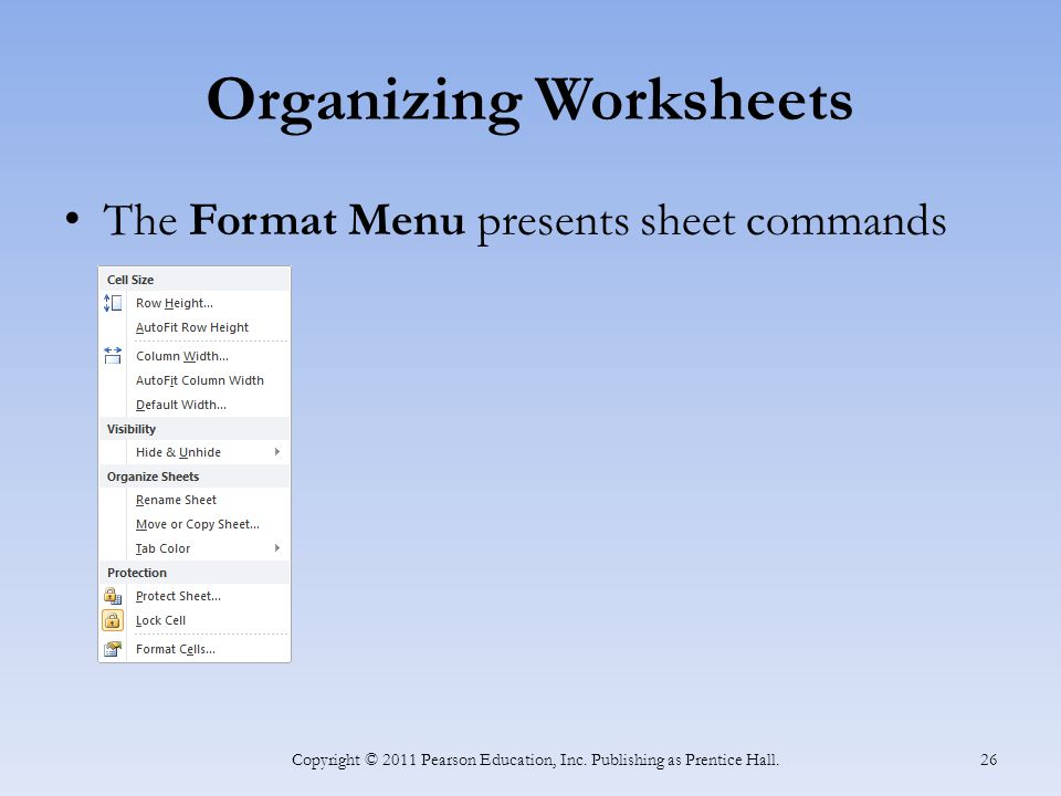 Organizing Worksheets The Format Menu presents sheet commands Copyright © 2011 Pearson Education, Inc.