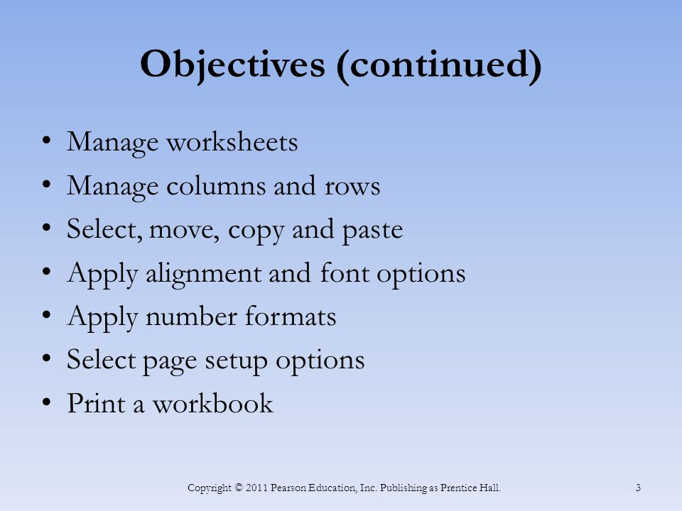 Objectives (continued) Manage worksheets Manage columns and rows Select, move, copy and paste Apply alignment and font options Apply number formats Select page setup options Print a workbook Copyright © 2011 Pearson Education, Inc.