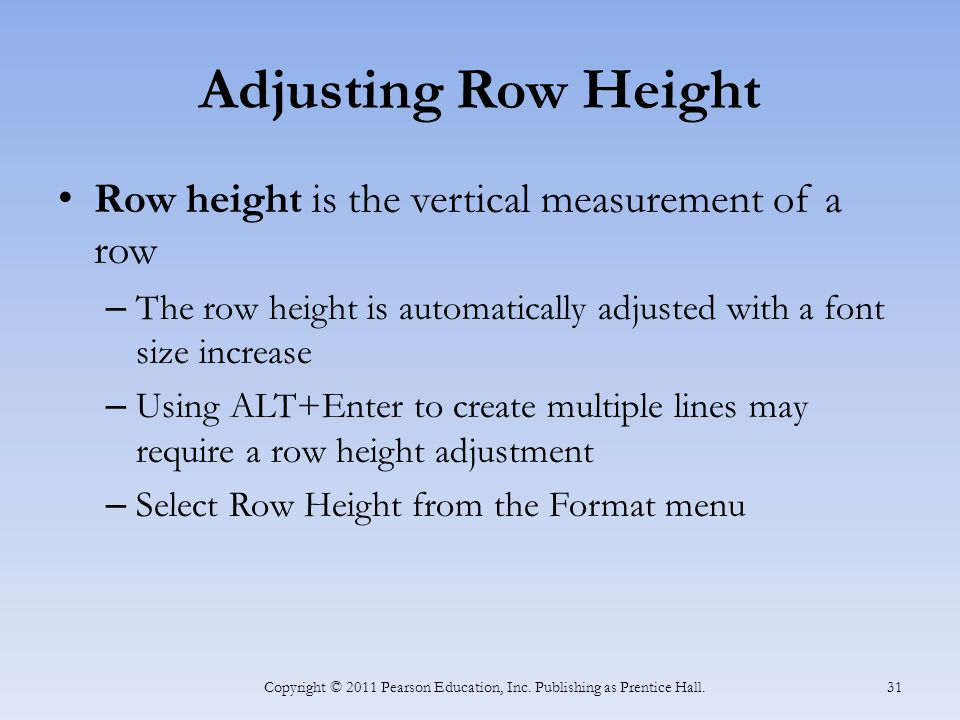 Adjusting Row Height Row height is the vertical measurement of a row – The row height is automatically adjusted with a font size increase – Using ALT+Enter to create multiple lines may require a row height adjustment – Select Row Height from the Format menu Copyright © 2011 Pearson Education, Inc.