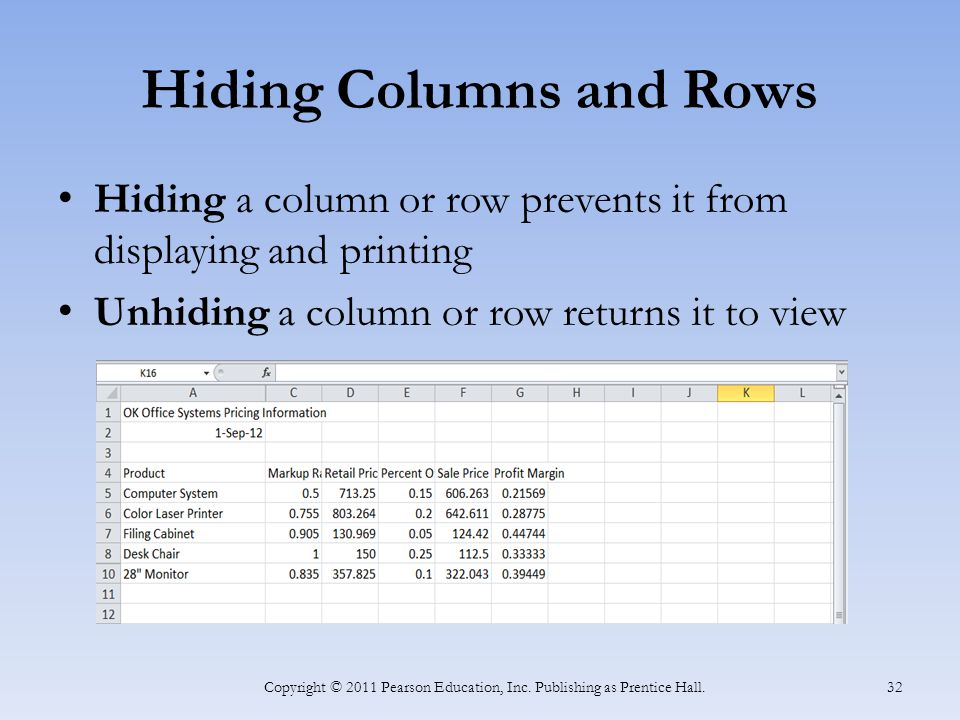 Hiding Columns and Rows Hiding a column or row prevents it from displaying and printing Unhiding a column or row returns it to view Copyright © 2011 Pearson Education, Inc.