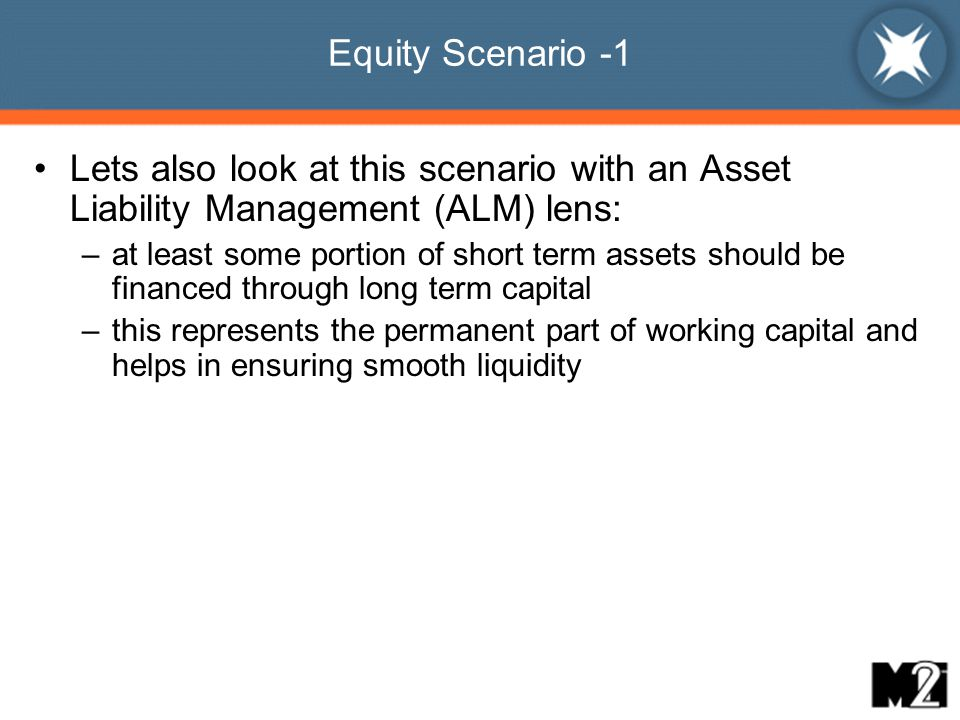 Equity Scenario -1 Lets also look at this scenario with an Asset Liability Management (ALM) lens: –at least some portion of short term assets should be financed through long term capital –this represents the permanent part of working capital and helps in ensuring smooth liquidity