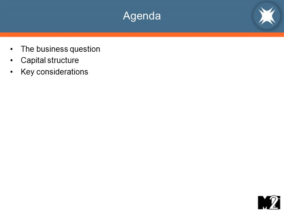 Agenda The business question Capital structure Key considerations