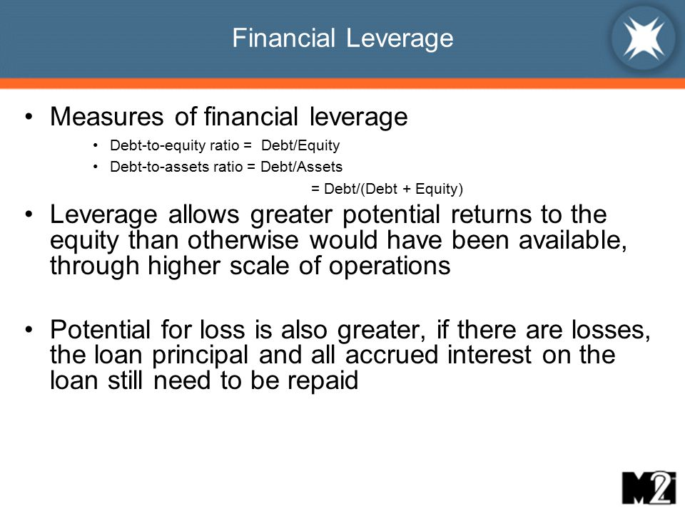 Financial Leverage Measures of financial leverage Debt-to-equity ratio = Debt/Equity Debt-to-assets ratio = Debt/Assets = Debt/(Debt + Equity) Leverage allows greater potential returns to the equity than otherwise would have been available, through higher scale of operations Potential for loss is also greater, if there are losses, the loan principal and all accrued interest on the loan still need to be repaid