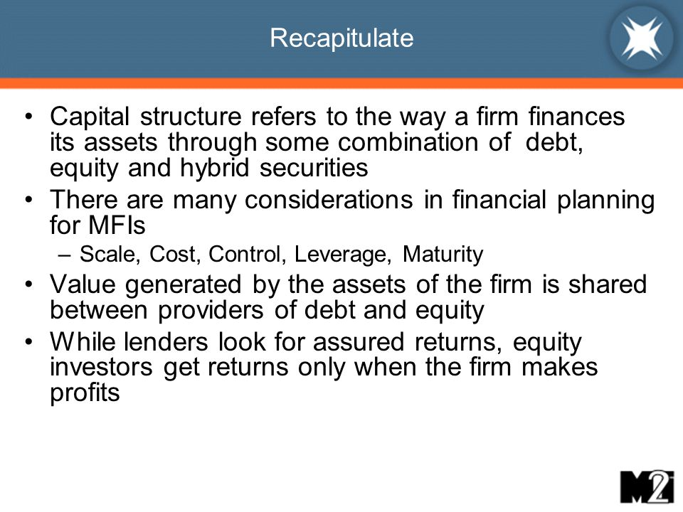 Recapitulate Capital structure refers to the way a firm finances its assets through some combination of debt, equity and hybrid securities There are many considerations in financial planning for MFIs –Scale, Cost, Control, Leverage, Maturity Value generated by the assets of the firm is shared between providers of debt and equity While lenders look for assured returns, equity investors get returns only when the firm makes profits