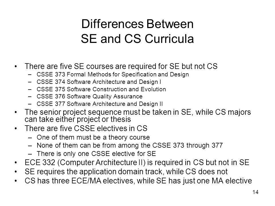 14 Differences Between SE and CS Curricula There are five SE courses are required for SE but not CS –CSSE 373 Formal Methods for Specification and Design –CSSE 374 Software Architecture and Design I –CSSE 375 Software Construction and Evolution –CSSE 376 Software Quality Assurance –CSSE 377 Software Architecture and Design II The senior project sequence must be taken in SE, while CS majors can take either project or thesis There are five CSSE electives in CS –One of them must be a theory course –None of them can be from among the CSSE 373 through 377 –There is only one CSSE elective for SE ECE 332 (Computer Architecture II) is required in CS but not in SE SE requires the application domain track, while CS does not CS has three ECE/MA electives, while SE has just one MA elective