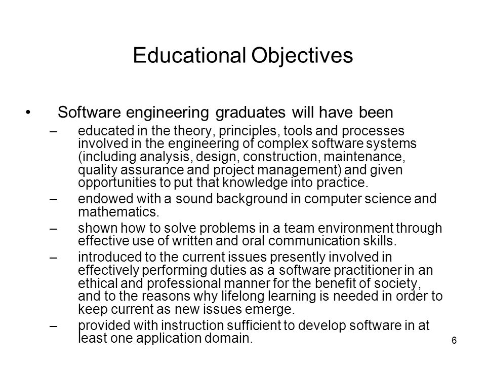 6 Educational Objectives Software engineering graduates will have been –educated in the theory, principles, tools and processes involved in the engineering of complex software systems (including analysis, design, construction, maintenance, quality assurance and project management) and given opportunities to put that knowledge into practice.