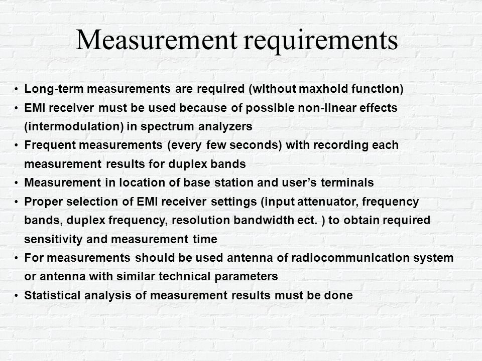 Long-term measurements are required (without maxhold function) EMI receiver must be used because of possible non-linear effects (intermodulation) in spectrum analyzers Frequent measurements (every few seconds) with recording each measurement results for duplex bands Measurement in location of base station and user's terminals Proper selection of EMI receiver settings (input attenuator, frequency bands, duplex frequency, resolution bandwidth ect.
