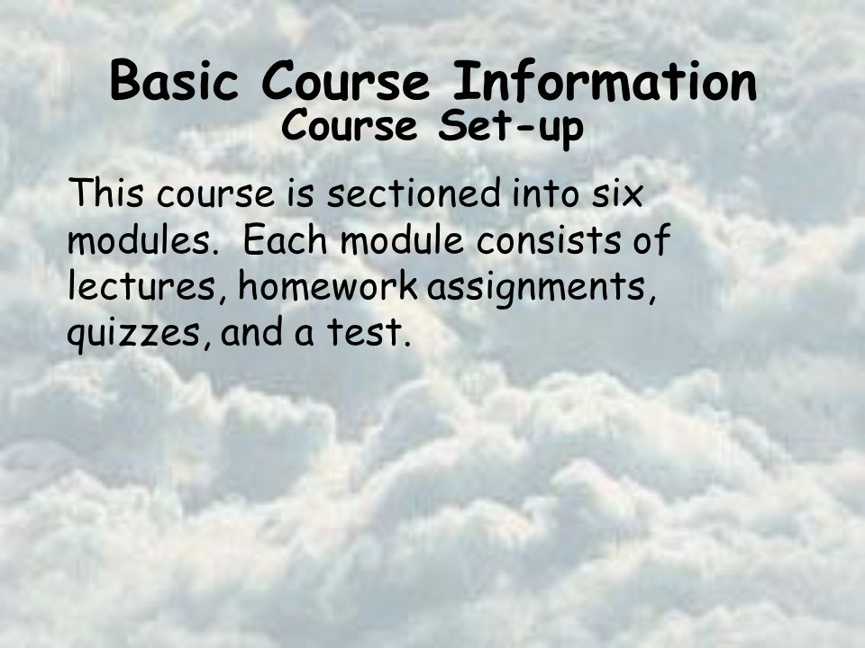 Basic Course Information Course Set-up This course is sectioned into six modules.