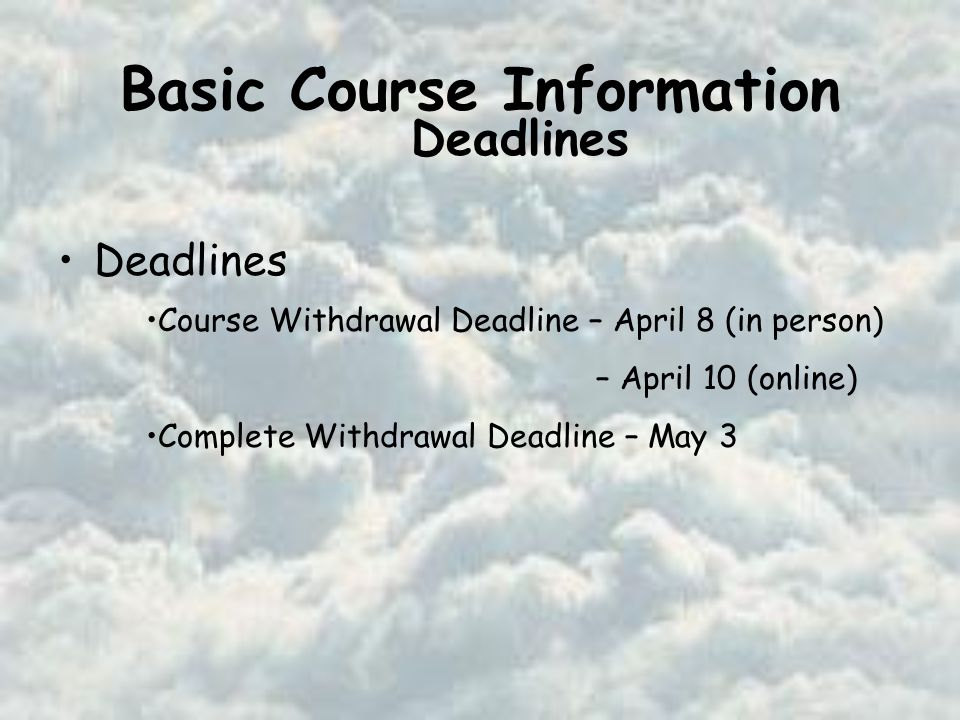 Basic Course Information Deadlines Course Withdrawal Deadline – April 8 (in person) – April 10 (online) Complete Withdrawal Deadline – May 3