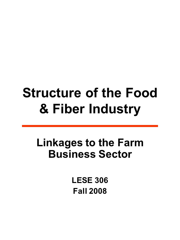 Structure of the Food & Fiber Industry Linkages to the Farm Business Sector LESE 306 Fall 2008
