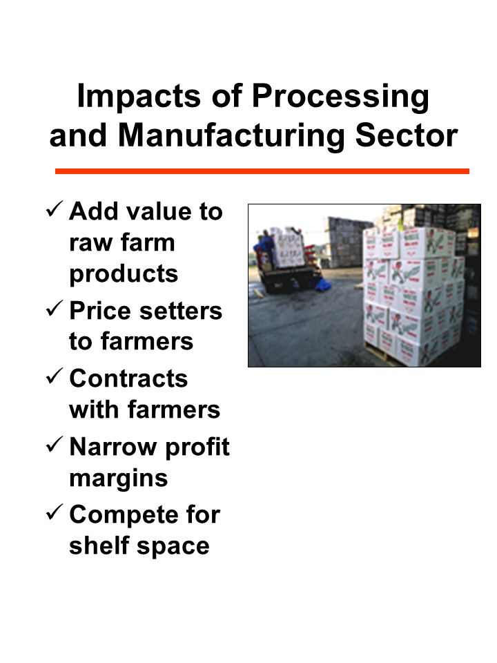 Impacts of Processing and Manufacturing Sector Add value to raw farm products Price setters to farmers Contracts with farmers Narrow profit margins Compete for shelf space
