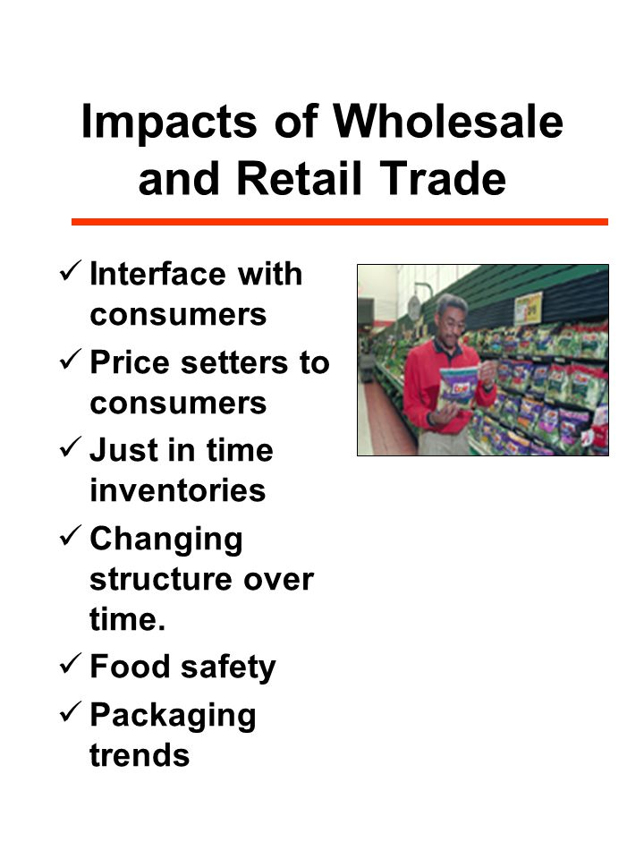 Impacts of Wholesale and Retail Trade Interface with consumers Price setters to consumers Just in time inventories Changing structure over time.