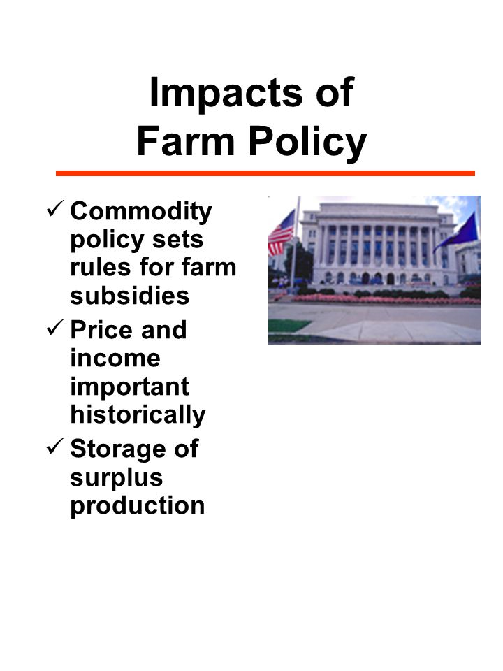 Impacts of Farm Policy Commodity policy sets rules for farm subsidies Price and income important historically Storage of surplus production
