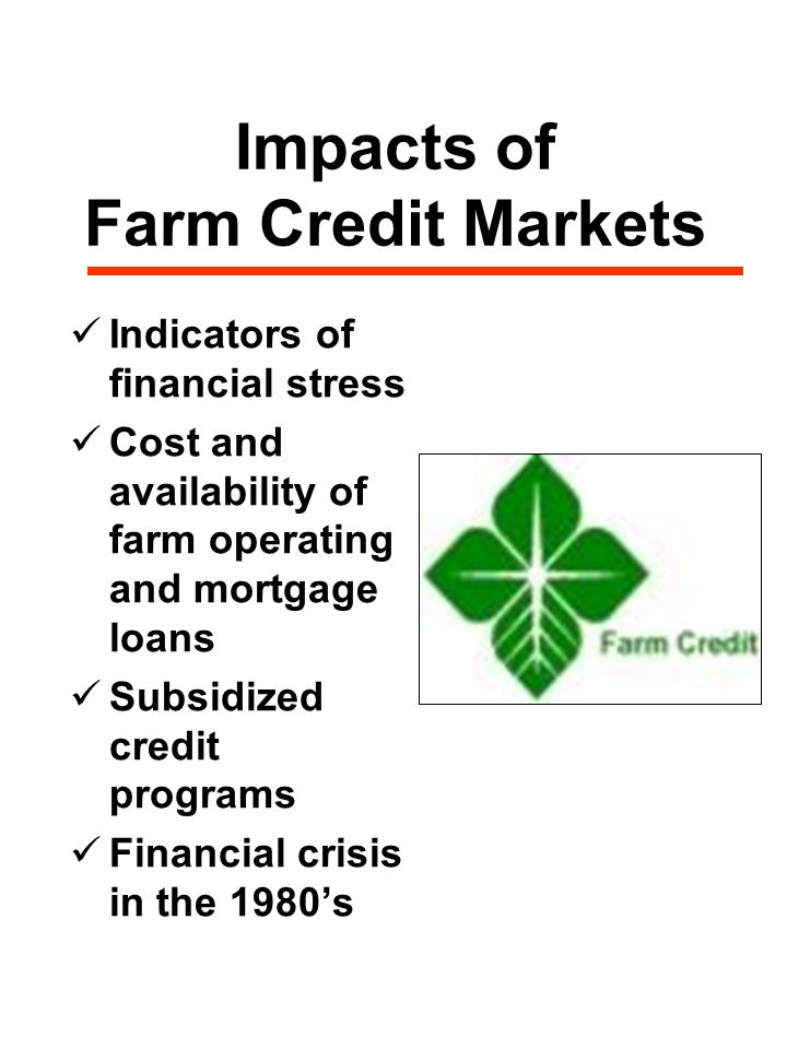 Impacts of Farm Credit Markets Indicators of financial stress Cost and availability of farm operating and mortgage loans Subsidized credit programs Financial crisis in the 1980's
