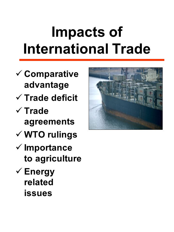 Impacts of International Trade Comparative advantage Trade deficit Trade agreements WTO rulings Importance to agriculture Energy related issues