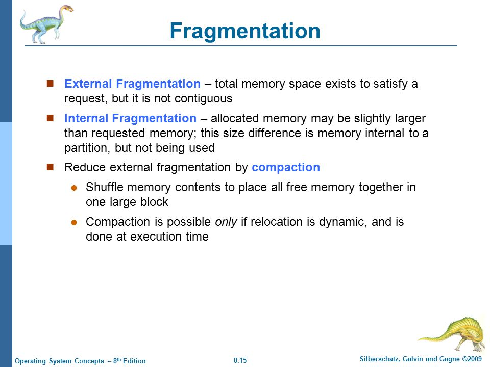 8.15 Silberschatz, Galvin and Gagne ©2009 Operating System Concepts – 8 th Edition Fragmentation External Fragmentation – total memory space exists to satisfy a request, but it is not contiguous Internal Fragmentation – allocated memory may be slightly larger than requested memory; this size difference is memory internal to a partition, but not being used Reduce external fragmentation by compaction Shuffle memory contents to place all free memory together in one large block Compaction is possible only if relocation is dynamic, and is done at execution time
