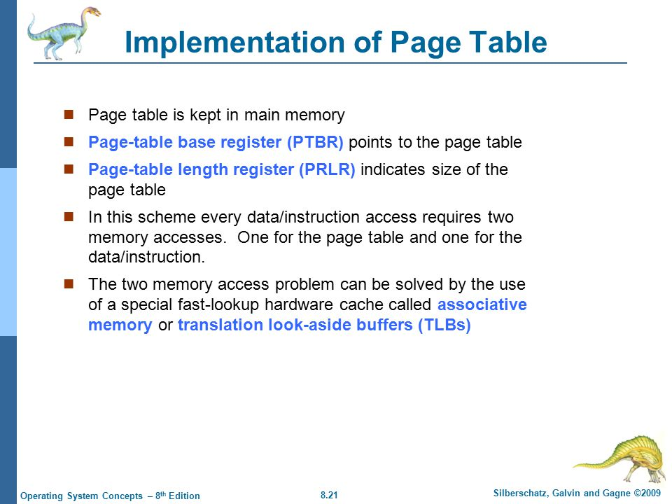 8.21 Silberschatz, Galvin and Gagne ©2009 Operating System Concepts – 8 th Edition Implementation of Page Table Page table is kept in main memory Page-table base register (PTBR) points to the page table Page-table length register (PRLR) indicates size of the page table In this scheme every data/instruction access requires two memory accesses.