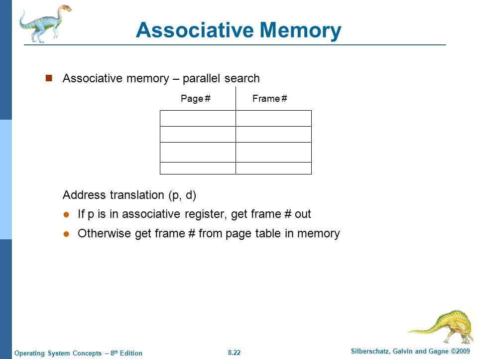 8.22 Silberschatz, Galvin and Gagne ©2009 Operating System Concepts – 8 th Edition Associative Memory Associative memory – parallel search Address translation (p, d) If p is in associative register, get frame # out Otherwise get frame # from page table in memory Page #Frame #
