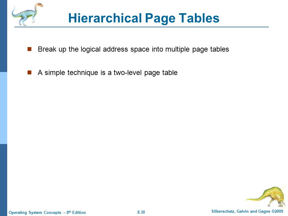 8.30 Silberschatz, Galvin and Gagne ©2009 Operating System Concepts – 8 th Edition Hierarchical Page Tables Break up the logical address space into multiple page tables A simple technique is a two-level page table