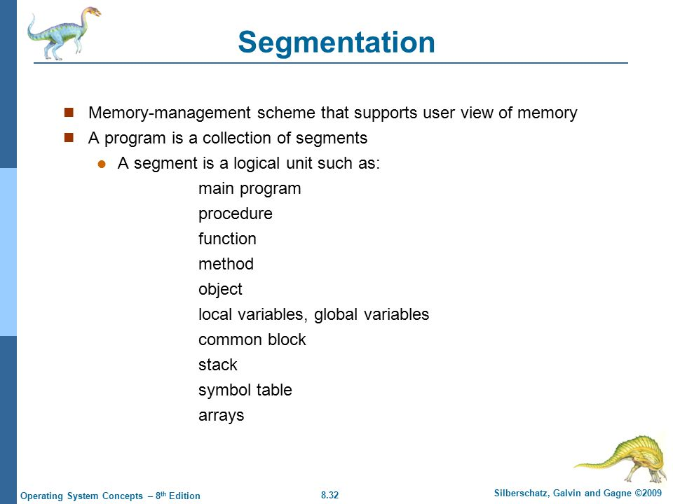 8.32 Silberschatz, Galvin and Gagne ©2009 Operating System Concepts – 8 th Edition Segmentation Memory-management scheme that supports user view of memory A program is a collection of segments A segment is a logical unit such as: main program procedure function method object local variables, global variables common block stack symbol table arrays
