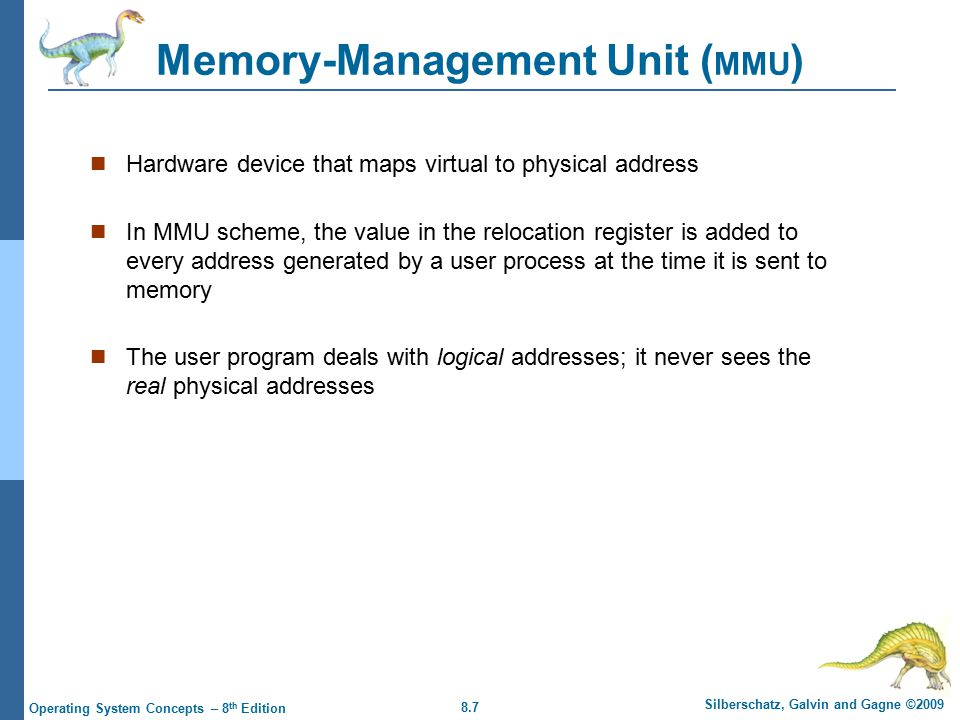 8.7 Silberschatz, Galvin and Gagne ©2009 Operating System Concepts – 8 th Edition Memory-Management Unit ( MMU ) Hardware device that maps virtual to physical address In MMU scheme, the value in the relocation register is added to every address generated by a user process at the time it is sent to memory The user program deals with logical addresses; it never sees the real physical addresses