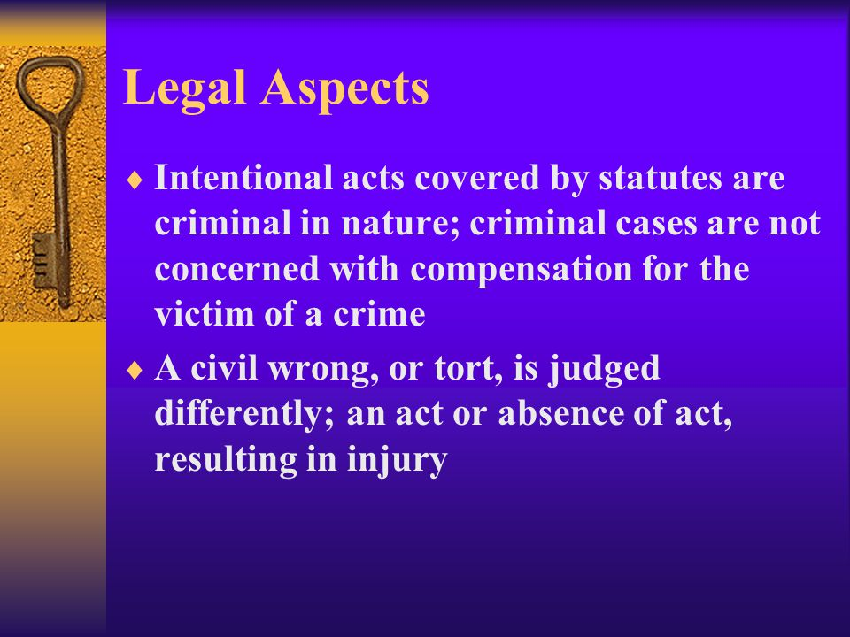 Legal Aspects  Intentional acts covered by statutes are criminal in nature; criminal cases are not concerned with compensation for the victim of a crime  A civil wrong, or tort, is judged differently; an act or absence of act, resulting in injury