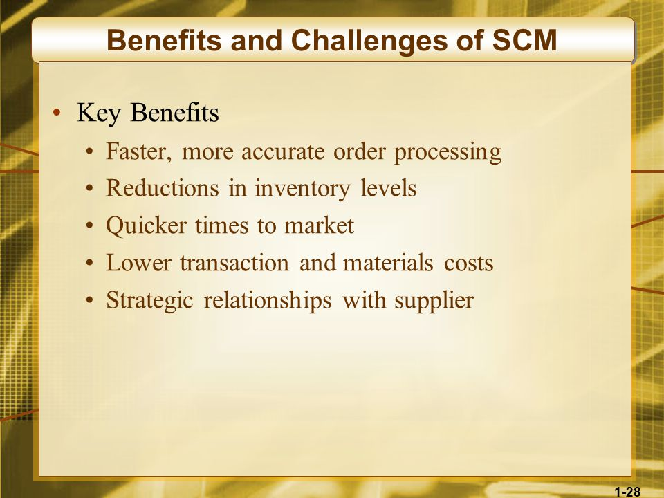 1-28 Benefits and Challenges of SCM Key Benefits Faster, more accurate order processing Reductions in inventory levels Quicker times to market Lower transaction and materials costs Strategic relationships with supplier