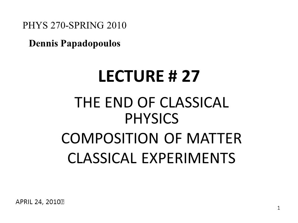 1 LECTURE # 27 THE END OF CLASSICAL PHYSICS COMPOSITION OF MATTER CLASSICAL EXPERIMENTS PHYS 270-SPRING 2010 Dennis Papadopoulos APRIL 24, 2010