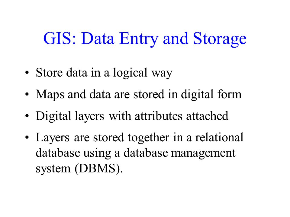 GIS: Data Entry and Storage Store data in a logical way Maps and data are stored in digital form Digital layers with attributes attached Layers are stored together in a relational database using a database management system (DBMS).