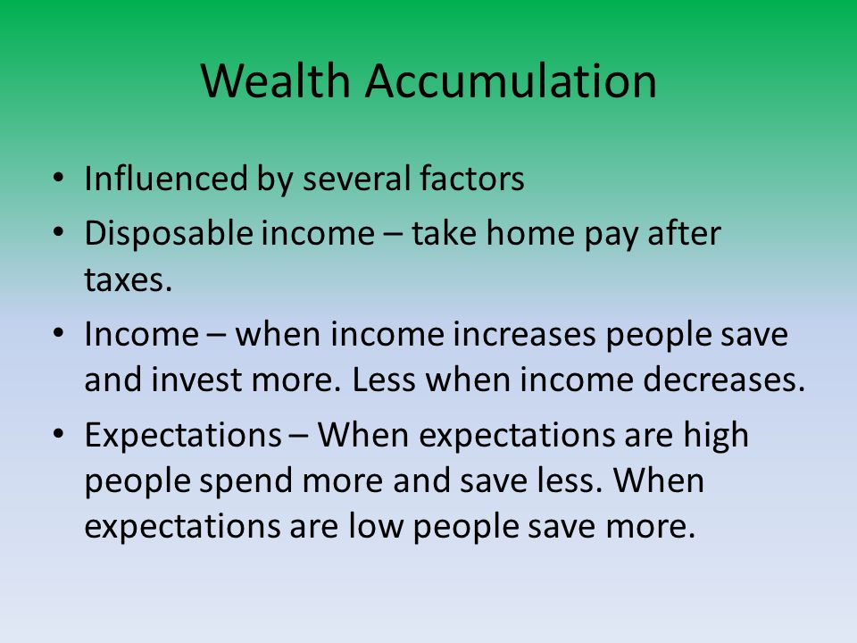 Wealth Accumulation Influenced by several factors Disposable income – take home pay after taxes.