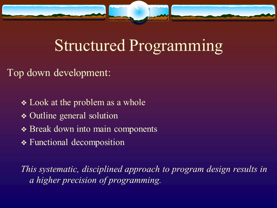 Structured Programming Top down development:  Look at the problem as a whole  Outline general solution  Break down into main components  Functional decomposition This systematic, disciplined approach to program design results in a higher precision of programming.