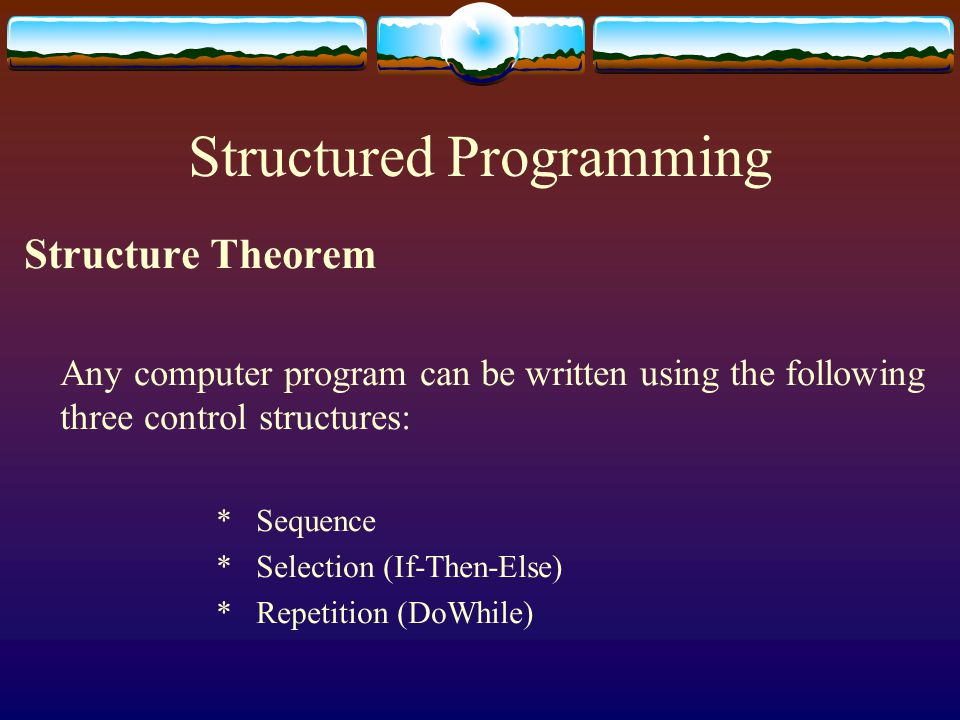 Structured Programming Structure Theorem Any computer program can be written using the following three control structures: * Sequence * Selection (If-Then-Else) * Repetition (DoWhile)