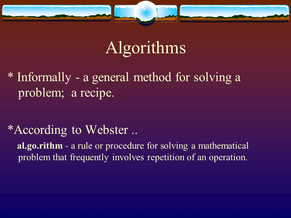 Algorithms * Informally - a general method for solving a problem; a recipe.