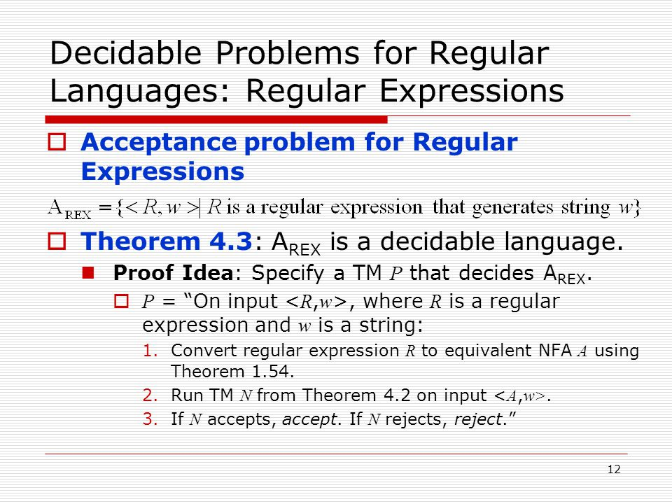 12 Decidable Problems for Regular Languages: Regular Expressions  Acceptance problem for Regular Expressions  Theorem 4.3: A REX is a decidable language.