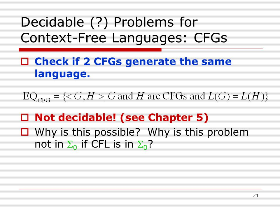 21 Decidable ( ) Problems for Context-Free Languages: CFGs  Check if 2 CFGs generate the same language.