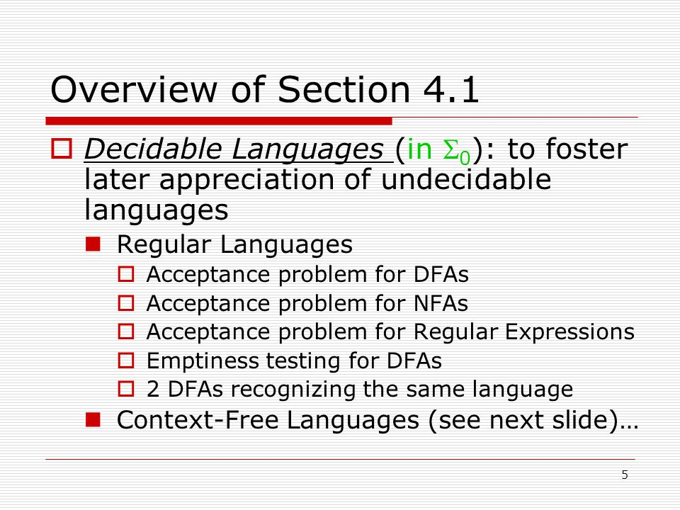5 Overview of Section 4.1  Decidable Languages (in  0 ): to foster later appreciation of undecidable languages Regular Languages  Acceptance problem for DFAs  Acceptance problem for NFAs  Acceptance problem for Regular Expressions  Emptiness testing for DFAs  2 DFAs recognizing the same language Context-Free Languages (see next slide)…