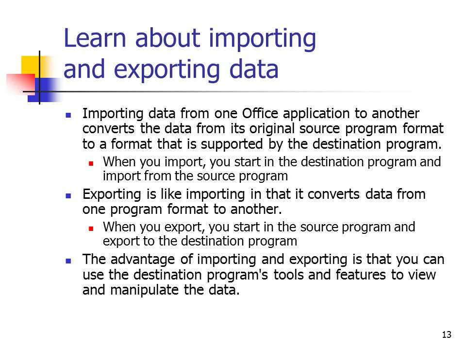 13 Learn about importing and exporting data Importing data from one Office application to another converts the data from its original source program format to a format that is supported by the destination program.