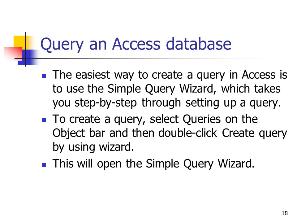 18 Query an Access database The easiest way to create a query in Access is to use the Simple Query Wizard, which takes you step-by-step through setting up a query.