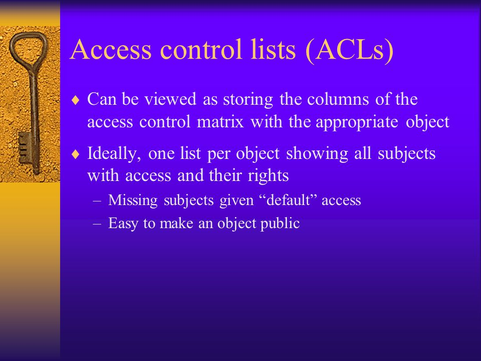 Access control lists (ACLs)  Can be viewed as storing the columns of the access control matrix with the appropriate object  Ideally, one list per object showing all subjects with access and their rights –Missing subjects given default access –Easy to make an object public