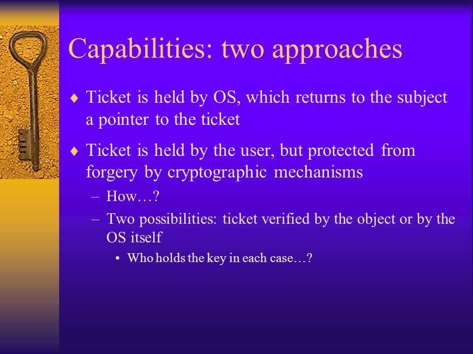 Capabilities: two approaches  Ticket is held by OS, which returns to the subject a pointer to the ticket  Ticket is held by the user, but protected from forgery by cryptographic mechanisms –How….