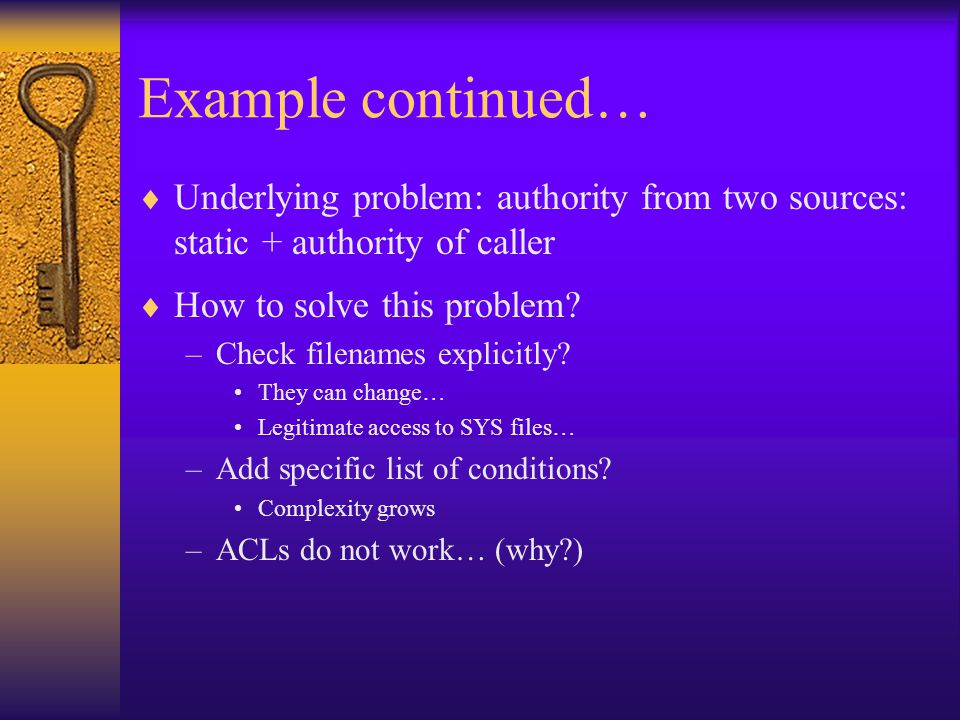 Example continued…  Underlying problem: authority from two sources: static + authority of caller  How to solve this problem.