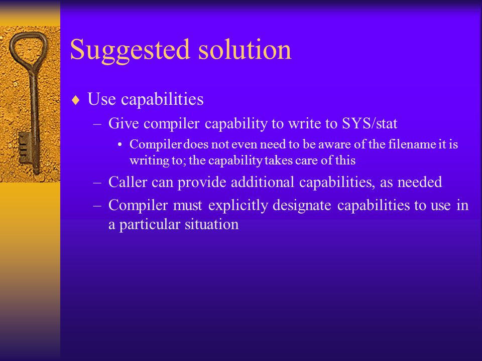 Suggested solution  Use capabilities –Give compiler capability to write to SYS/stat Compiler does not even need to be aware of the filename it is writing to; the capability takes care of this –Caller can provide additional capabilities, as needed –Compiler must explicitly designate capabilities to use in a particular situation
